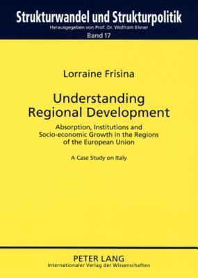 Understanding Regional Development: Absorption, Institutions and Socio-Economic Growth in the Regions of the European Union a Case Study on Italy Lorraine Frisina