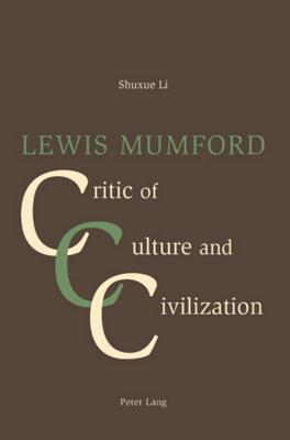 Lewis Mumford: Critic of Culture and Civilization  by  Shuxue Li
