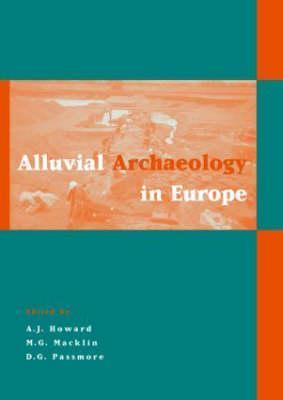 Alluvial Archaeology in Europe: Proceedings of an International Conference, Leeds, 18-19 December 2000 Andrew J. Howard
