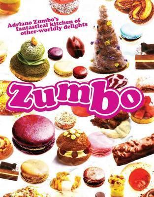 Zumbo: Adriano Zumbos Fantastical Kitchen of Other-Worldly Delights Adriano Zumbo