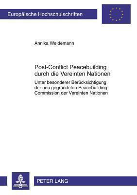 Post-Conflict Peacebuilding Durch Die Vereinten Nationen: Unter Besonderer Beruecksichtigung Der Neu Gegruendeten Peacebuilding Commission Der Vereinten Nationen Annika Weidemann