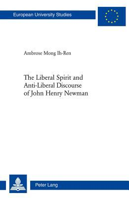 The Liberal Spirit and Anti-Liberal Discourse of John Henry Newman  by  Ambrose Mong Ih-Ren