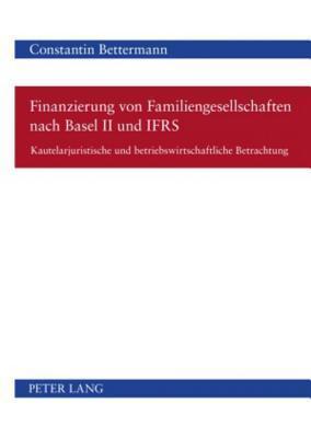 Finanzierung Von Familiengesellschaften Nach Basel II Und Ifrs: Kautelarjuristische Und Betriebswirtschaftliche Betrachtung  by  Constantin Bettermann