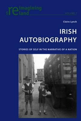 Irish Autobiography: Stories of Self in the Narrative of a Nation Claire Lynch
