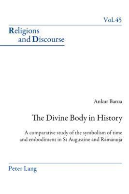 The Divine Body in History: A Comparative Study of the Symbolism of Time and Embodiment in St Augustine and Ramanuja Ankur Barua