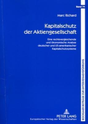 Kapitalschutz Der Aktiengesellschaft: Eine Rechtsvergleichende Und Oekonomische Analyse Deutscher Und Us-Amerikanischer Kapitalschutzsysteme Marc  Richard