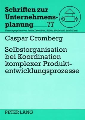Selbstorganisation Bei Koordination Komplexer Produktentwicklungsprozesse: Eine Studie Am Beispiel Der Automobilindustrie Caspar Cromberg