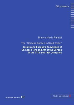 The -Chinese Garden in Good Taste-: Jesuits and Europes Knowledge of Chinese Flora and Art of the Garden in the 17th and 18th Centuries Bianca M. Rinaldi