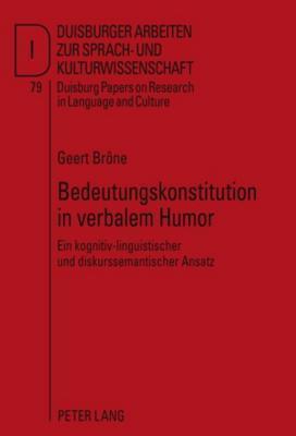 Bedeutungskonstitution in Verbalem Humor: Ein Kognitiv-Linguistischer Und Diskurssemantischer Ansatz Geert Brone