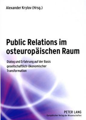 Public Relations Im Osteuropaeischen Raum: Dialog Und Erfahrung Auf Der Basis Gesellschaftlich-Oekonomischer Transformation Alexander Krylov