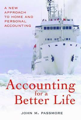 Accounting for a Better Life: Gain Control of Domestic Finances, a New Approach to Home and Personal Accounting, Focused on Domestic Well-Being John M. Passmore