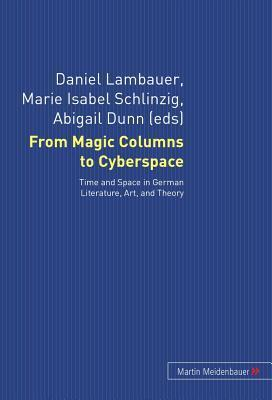 From Magic Columns to Cyberspace: Time and Space in German Literature, Art, and Theory Daniel Lambauer