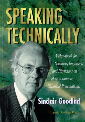 Speaking Technically: A Handbook for Scientists, Engineers and Physicians on How to Improve Technical Presentations Sinclair Goodlad