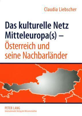 Das Kulturelle Netz Mitteleuropa(s) - Oesterreich Und Seine Nachbarlaender Claudia Liebscher