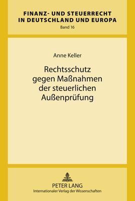 Rechtsschutz Gegen Massnahmen Der Steuerlichen Aussenpruefung  by  Anne Keller