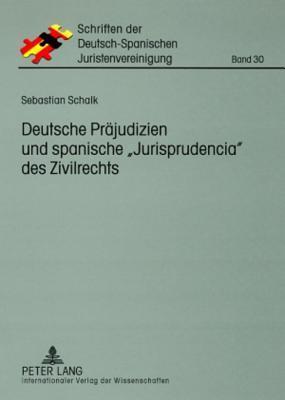 Deutsche Praejudizien Und Spanische -Jurisprudencia- Des Zivilrechts: Eine Vergleichende Gegenueberstellung  by  Sebastian Schalk