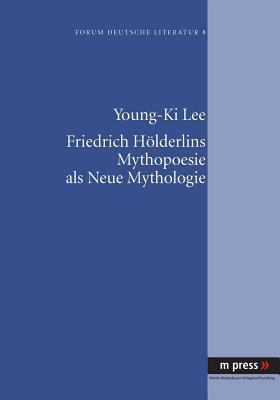 Friedrich Hoelderlins Mythopoesie ALS Neue Mythologie Young-ki Lee
