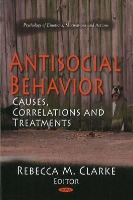 Antisocial Behavior: Causes, Correlations and Treatments  by  Rebecca M. Clarke