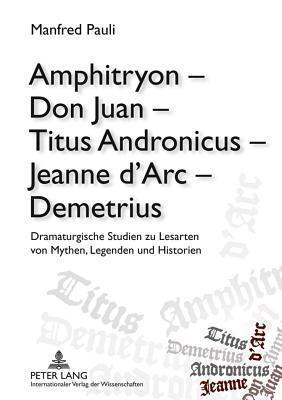 Amphitryon - Don Juan - Titus Andronicus - Jeanne DArc - Demetrius: Dramaturgische Studien Zu Lesarten Von Mythen, Legenden Und Historien Manfred Pauli