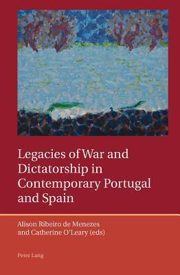Legacies of War and Dictatorship in Contemporary Portugal and Spain  by  Alison Ribeiro de Menezes