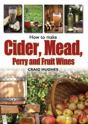 Making Mead, Cider, Perry and Fruit Wines: Recipes, and How to Make Them. Craig Hughes Craig Hughes