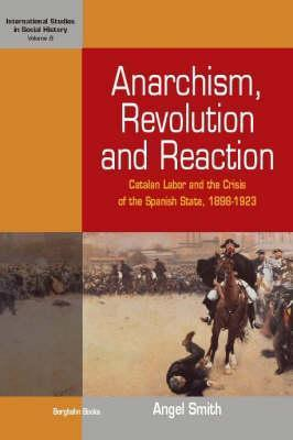 Anarchism, Revolution, and Reaction: Catalan Labour and the Crisis of the Spanish State, 1898-1923 Angel Smith