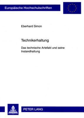 Technikerhaltung: Das Technische Artefakt Und Seine Instandhaltung. Eine Technikphilosophische Untersuchung  by  Eberhard Simon