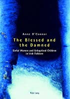 The Blessed And The Damned: Sinful Women And Unbaptised Children In Irish Folklore  by  Anne OConnor