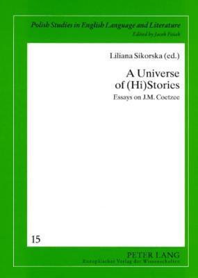 A Universe Of (Hi)Stories: Essays On J. M. Coetzee  by  Liliana Sikorska
