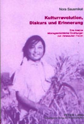 Kulturrevolution, Diskurs Und Erinnerung: Eine Analyse Lebensgeschichtlicher Erzaehlungen Von Chinesischen Frauen  by  Nora Sausmikat