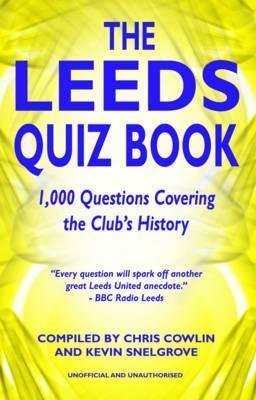 The Leeds Quiz Book: 1,000 Questions Covering the Clubs History.  by  Chris Cowlin and Kevin Snelgrove by Chris Cowlin