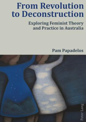 From Revolution to Deconstruction: Exploring Feminist Theory and Practice in Australia  by  Pam Papadelos