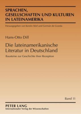 Die Lateinamerikanische Literatur in Deutschland: Bausteine Zur Geschichte Ihrer Rezeption Hans-Otto Dill