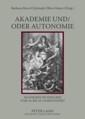 Akademie Und/Oder Autonomie: Akademische Diskurse Vom 16. Bis 18. Jahrhundert  by  Barbara Marx