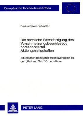 Die Sachliche Rechtfertigung Des Verschmelzungsbeschlusses Boersennotierter Aktiengesellschaften: Ein Deutsch-Polnischer Rechtsvergleich Zu Den Kali Und Salz-Grundsaetzen Darius Oliver Schindler