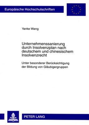 Unternehmenssanierung Durch Insolvenzplan Nach Deutschem Und Chinesischem Insolvenzrecht: Unter Besonderer Beruecksichtigung Der Bildung Von Glaeubigergruppen  by  Yanke Wang