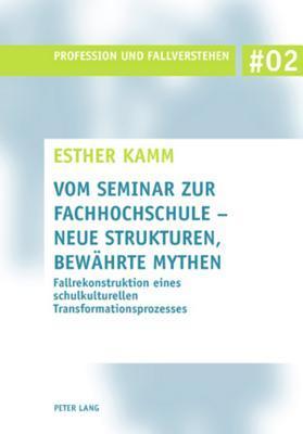 Vom Seminar Zur Fachhochschule - Neue Strukturen, Bewaehrte Mythen: Fallrekonstruktion Eines Schulkulturellen Transformationsprozesses Esther Kamm