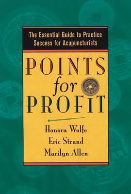Points for Profit: The Essential Guide to Practice Success for Acupuncturists  by  Honora Lee Wolfe
