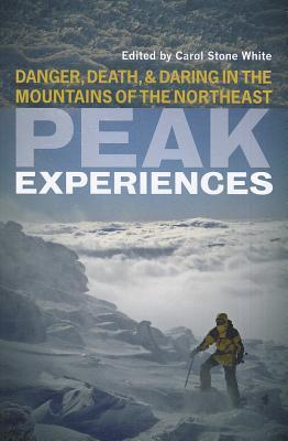 Peak Experiences: Danger, Death, and Daring in the Mountains of the Northeast Carol Stone White