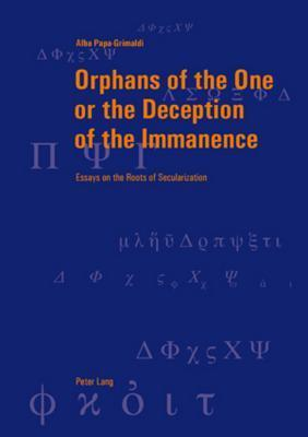 Orphans of the One or the Deception of the Immanence: Essays on the Roots of Secularization  by  Alba Papa-Grimaldi