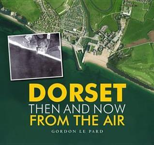 Dorset: Then and Now from the Air. Gordon Le Pard  by  Gordon Le Pard