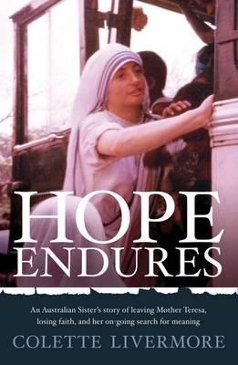 Hope Endures: An Australian Sisters Story Of Leaving Mother Teresa, Losing Faith, And Her On Going Search For Meaning Colette Livermore