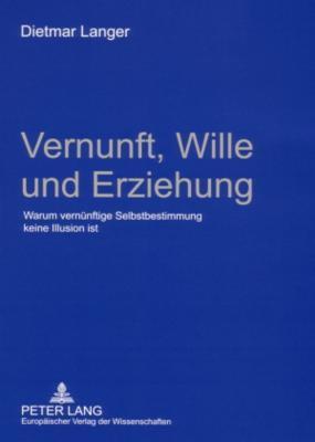 Vernunft, Wille Und Erziehung: Warum Vernuenftige Selbstbestimmung Keine Illusion Ist Dietmar Langer