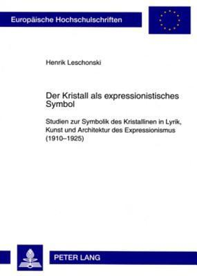 Der Kristall ALS Expressionistisches Symbol: Studien Zur Symbolik Des Kristallinen in Lyrik, Kunst Und Architektur Des Expressionismus (1910-1925)  by  Henrik Leschonski