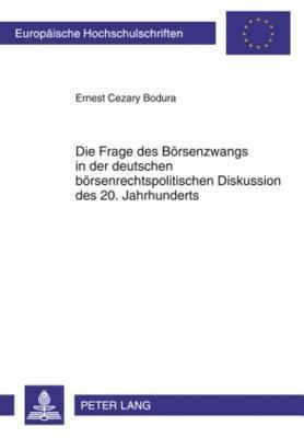 Die Frage Des Boersenzwangs in Der Deutschen Boersenrechtspolitischen Diskussion Des 20. Jahrhunderts Ernest Cezary Bodura