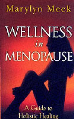 Wellness in Menopause: A Guide to Holistic Healing  by  Marylyn Meek