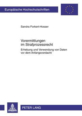 Vorermittlungen Im Strafprozessrecht: Erhebung Und Verwendung Von Daten VOR Dem Anfangsverdacht  by  Sandra Forkert-Hosser