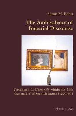 The Ambivalence of Imperial Discourse: Cervantess La Numancia Within the Lost Generation of Spanish Drama (1570-90)  by  Aaron M. Kahn
