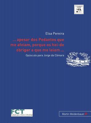 ... Apesar DOS Pedantes Que Me Afeiam, Porque OS Hei-de Obrigar a Que Me Leiam...: Opusculo Para Jorge Da Camara  by  Elsa Pereira