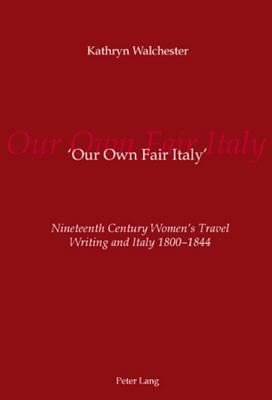 Our Own Fair Italy: Nineteenth Century Womens Travel Writing And Italy 1800 1844  by  Kathryn Walchester